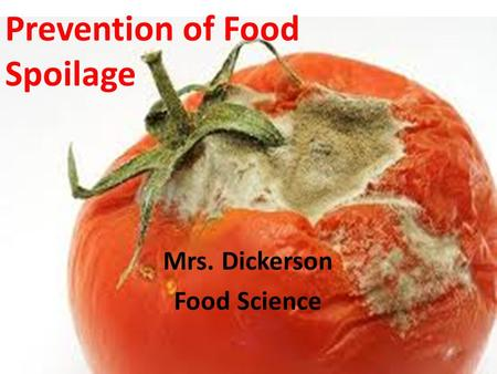 Prevention of Food Spoilage Mrs. Dickerson Food Science.