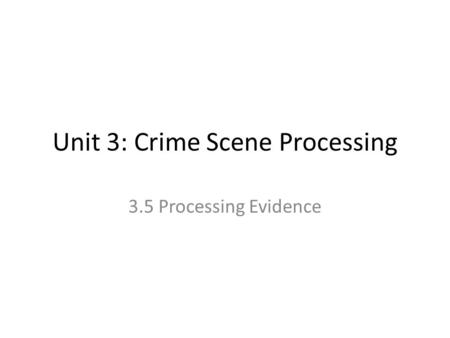 Unit 3: Crime Scene Processing 3.5 Processing Evidence.