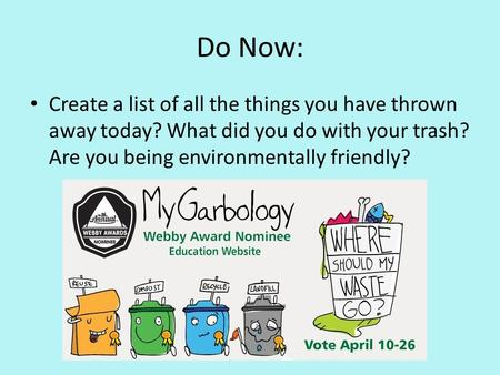 Do Now: Create a list of all the things you have thrown away today? What did you do with your trash? Are you being environmentally friendly?