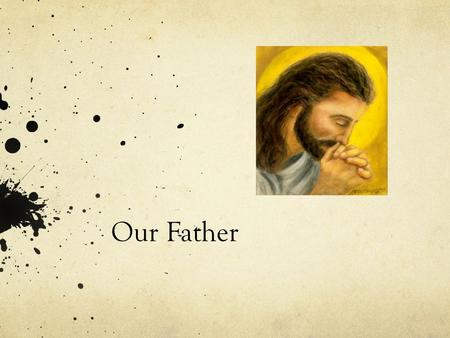 Our Father. Our father (Meaning) Our Father means that is prayer is directed to out father (God)
