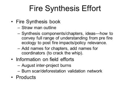 Fire Synthesis Effort Fire Synthesis book –Straw man outline –Synthesis components/chapters, ideas—how to convey full range of understanding from pre fire.