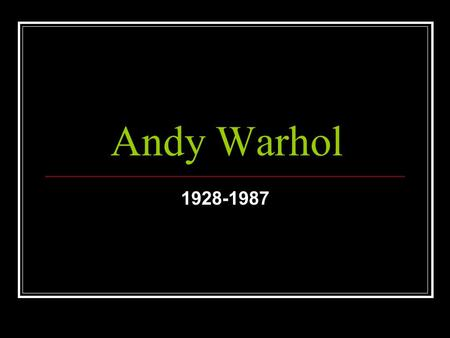 Andy Warhol 1928-1987. His original name was Andrew Warhola. His father was as a construction worker and died in an accident when Andy was 13 years old.
