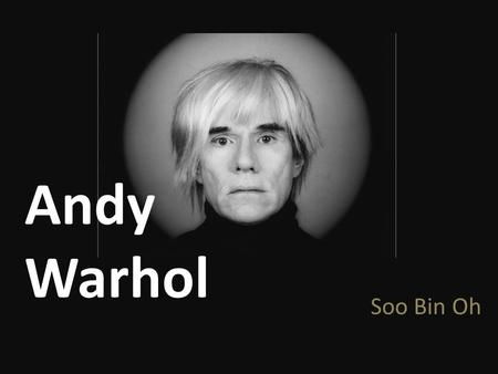 Andy Warhol Soo Bin Oh. Andrew Warhola Andy Warhol August 6, 1928- February 22, 1987 American painter, printmaker, and filmmaker Leading figure in the.