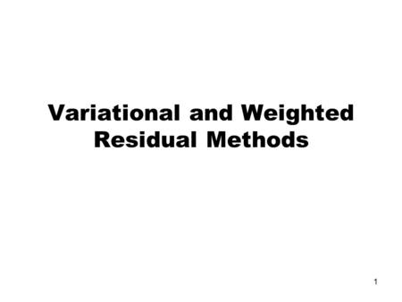 1 Variational and Weighted Residual Methods. 2 The Weighted Residual Method The governing equation for 1-D heat conduction A solution to this equation.