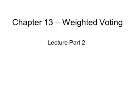 Chapter 13 – Weighted Voting Lecture Part 2. Chapter 13 – Lecture Part 2 The Banzhaf Power Index –Counting the number of subsets of a set –Listing winning.