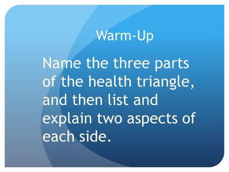 Warm-Up Name the three parts of the health triangle, and then list and explain two aspects of each side.