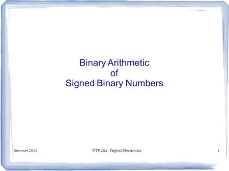 Summer 2012ETE 204 - Digital Electronics1 Binary Arithmetic of Signed Binary Numbers.