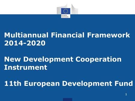 1 Multiannual Financial Framework 2014-2020 New Development Cooperation Instrument 11th European Development Fund.
