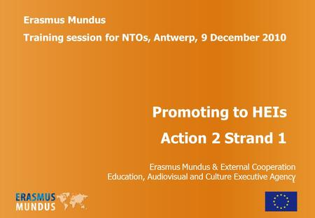 1 Erasmus Mundus Training session for NTOs, Antwerp, 9 December 2010 Promoting to HEIs Action 2 Strand 1 Erasmus Mundus & External Cooperation Education,