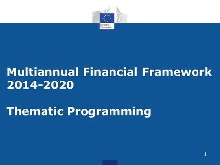 1 Multiannual Financial Framework 2014-2020 Thematic Programming.