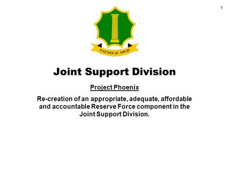 1 Joint Support Division Project Phoenix Re-creation of an appropriate, adequate, affordable and accountable Reserve Force component in the Joint Support.
