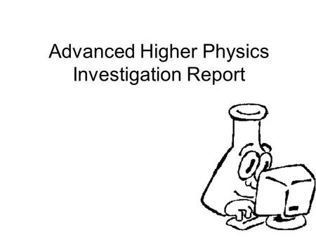 Advanced Higher Physics Investigation Report. Hello, and welcome to Advanced Higher Physics Investigation Presentation.