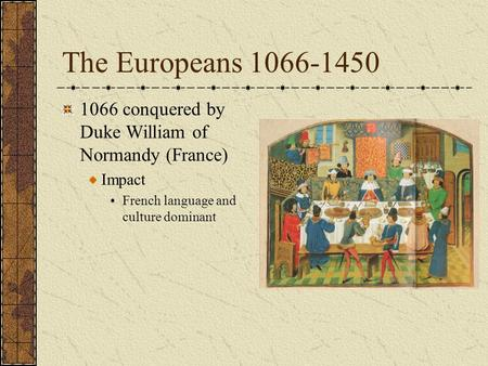 The Europeans 1066-1450 1066 conquered by Duke William of Normandy (France) Impact French language and culture dominant.
