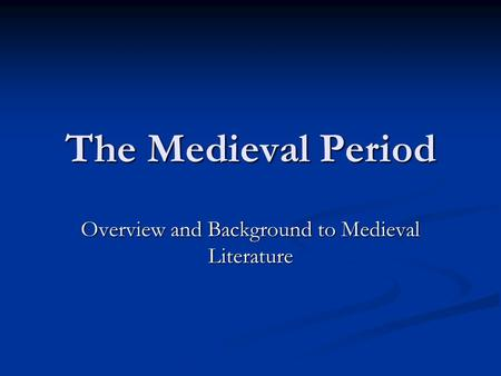 The Medieval Period Overview and Background to Medieval Literature.