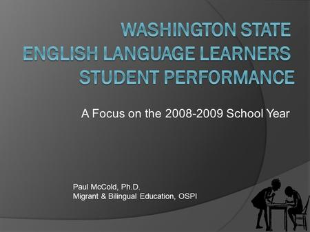 A Focus on the 2008-2009 School Year Paul McCold, Ph.D. Migrant & Bilingual Education, OSPI.
