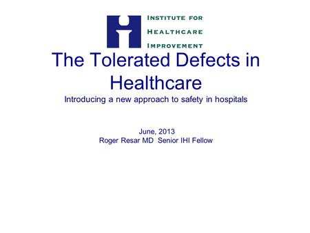 The Tolerated Defects in Healthcare Introducing a new approach to safety in hospitals June, 2013 Roger Resar MD Senior IHI Fellow 1.