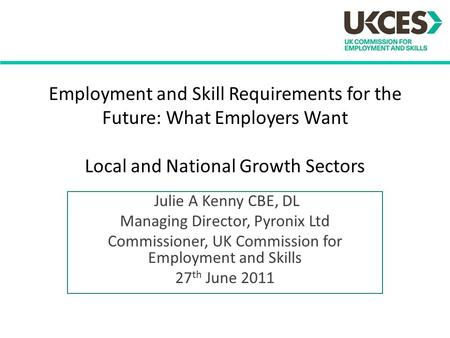 Employment and Skill Requirements for the Future: What Employers Want Local and National Growth Sectors Julie A Kenny CBE, DL Managing Director, Pyronix.