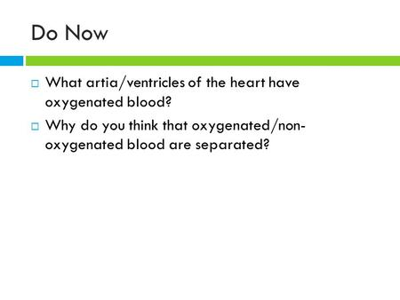 Do Now  What artia/ventricles of the heart have oxygenated blood?  Why do you think that oxygenated/non- oxygenated blood are separated?