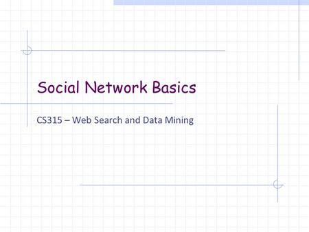 Social Network Basics CS315 – Web Search and Data Mining.