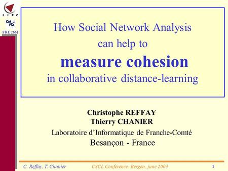 FRE 2661 CSCL Conference, Bergen, june 2003C. Reffay, T. Chanier 1 How Social Network Analysis can help to measure cohesion in collaborative distance-learning.
