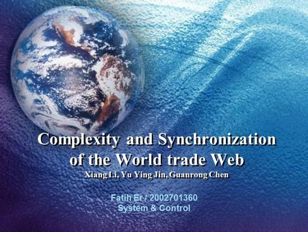 Complexity and Synchronization of the World trade Web Xiang Li, Yu Ying Jin, Guanrong Chen Fatih Er / 2002701360 System & Control.
