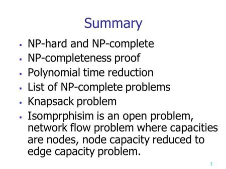 Summary  NP-hard and NP-complete  NP-completeness proof  <strong>Polynomial</strong> time reduction  List of NP-complete problems  Knapsack problem  Isomprphisim.