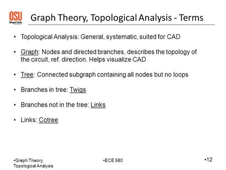 Graph Theory, Topological Analysis ECE 580 12 Graph Theory, Topological Analysis - Terms Topological Analysis: General, systematic, suited for CAD Graph: