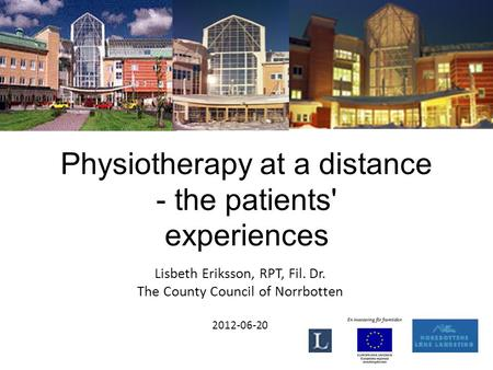 Physiotherapy at a distance - the patients' experiences Lisbeth Eriksson, RPT, Fil. Dr. The County Council of Norrbotten 2012-06-20.