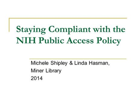Staying Compliant with the NIH Public Access Policy Michele Shipley & Linda Hasman, Miner Library 2014.