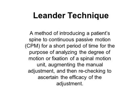 Leander Technique A method of introducing a patient's spine to continuous passive motion (CPM) for a short period of time for the purpose of analyzing.