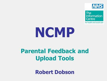 NCMP Parental Feedback and Upload Tools Robert Dobson.