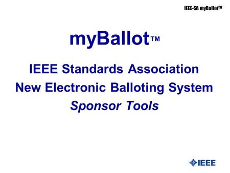 IEEE-SA myBallot TM myBallot ™ IEEE Standards Association New Electronic Balloting System Sponsor Tools.