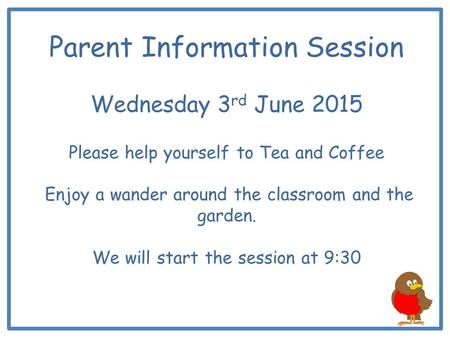 Parent Information Session Wednesday 3 rd June 2015 Please help yourself to Tea and Coffee Enjoy a wander around the classroom and the garden. We will.