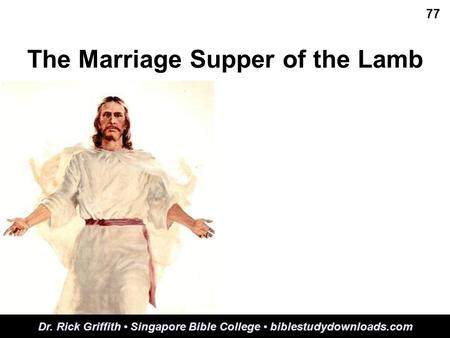 The Marriage Supper of the Lamb 77 Dr. Rick Griffith Singapore Bible College biblestudydownloads.com.