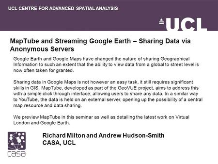MapTube and Streaming Google Earth – Sharing Data via Anonymous Servers Richard Milton and Andrew Hudson-Smith CASA, UCL UCL CENTRE FOR ADVANCED SPATIAL.