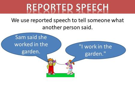 We use reported speech to tell someone what another person said. I work in the garden. Sam said she worked in the garden.
