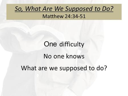 So, What Are We Supposed to Do? Matthew 24:34-51 One difficulty No one knows What are we supposed to do?