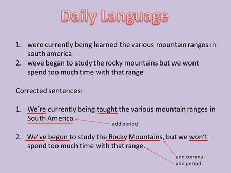 1.were currently being learned the various mountain ranges in south america 2.weve began to study the rocky mountains but we wont spend too much time with.