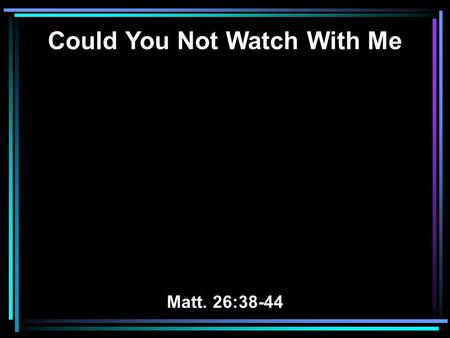 Could You Not Watch With Me Matt. 26:38-44. 38 Then He said to them, My soul is exceedingly sorrowful, even to death. Stay here and watch with Me. 39.