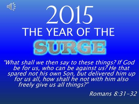 "2015 THE YEAR OF THE ""What shall we then say to these things? If God be for us, who can be against us? He that spared not his own Son, but delivered him."