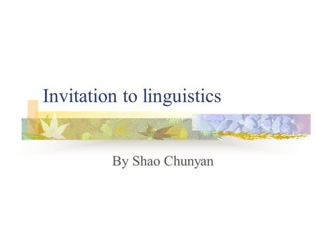 Invitation to linguistics By Shao Chunyan. What is language? Human speech The ability to communicate by this means A system of vocal sounds and combinations.