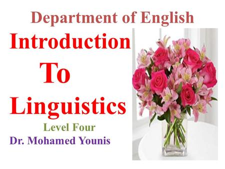 Department of English Introduction To Linguistics Level Four Dr. Mohamed Younis.