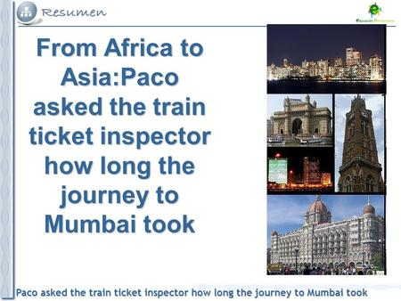 Paco asked the train ticket inspector how long the journey to Mumbai took From Africa to Asia:Paco asked the train ticket inspector how long the journey.