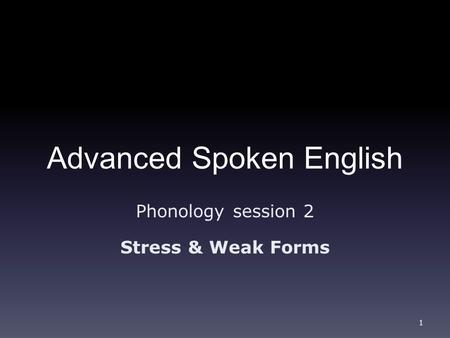 Advanced Spoken English Phonology session 2 Stress & Weak Forms 1.