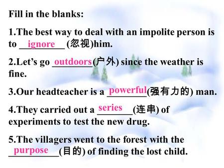 Fill in the blanks: 1.The best way to deal with an impolite person is to _________ ( 忽视 )him. 2.Let's go ________( 户外 ) since the weather is fine. 3.Our.