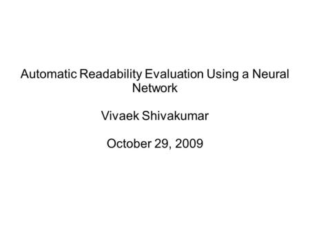 Automatic Readability Evaluation Using a Neural Network Vivaek Shivakumar October 29, 2009.