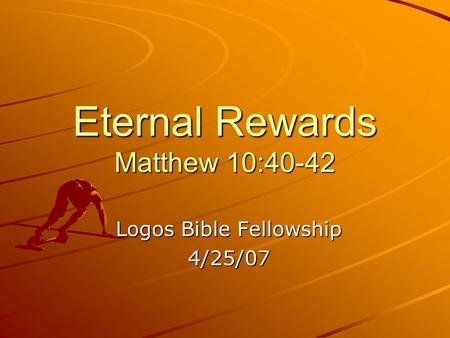 Eternal Rewards Matthew 10:40-42 Logos Bible Fellowship 4/25/07.