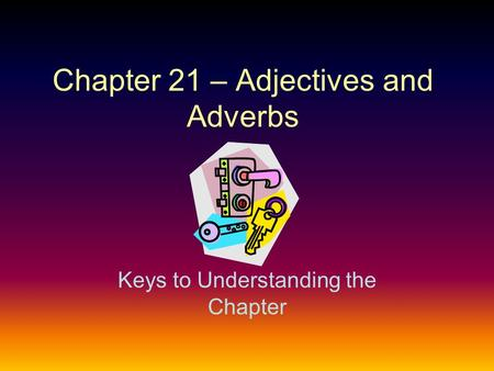 Chapter 21 – Adjectives and Adverbs Keys to Understanding the Chapter.