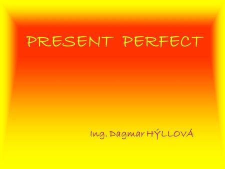 PRESENT PERFECT Ing. Dagmar HÝLLOVÁ. Welcome to this brief English course.