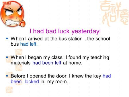 I had bad luck yesterday !  When I arrived at the bus station, the school bus had left.  When I began my class,I found my teaching materials had been.